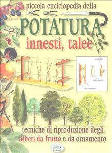 Piccola enciclopedia della potatura, innesti, talee